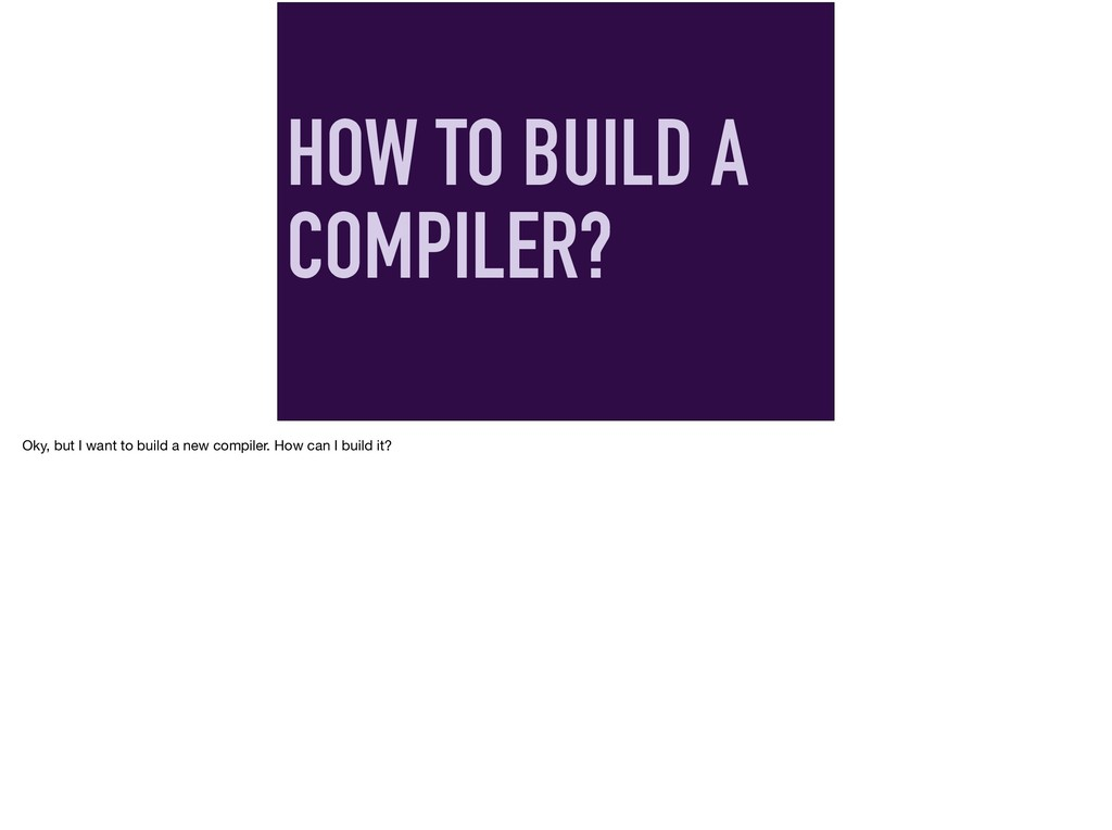 HOW TO BUILD A COMPILER? Oky, but I want to bui...