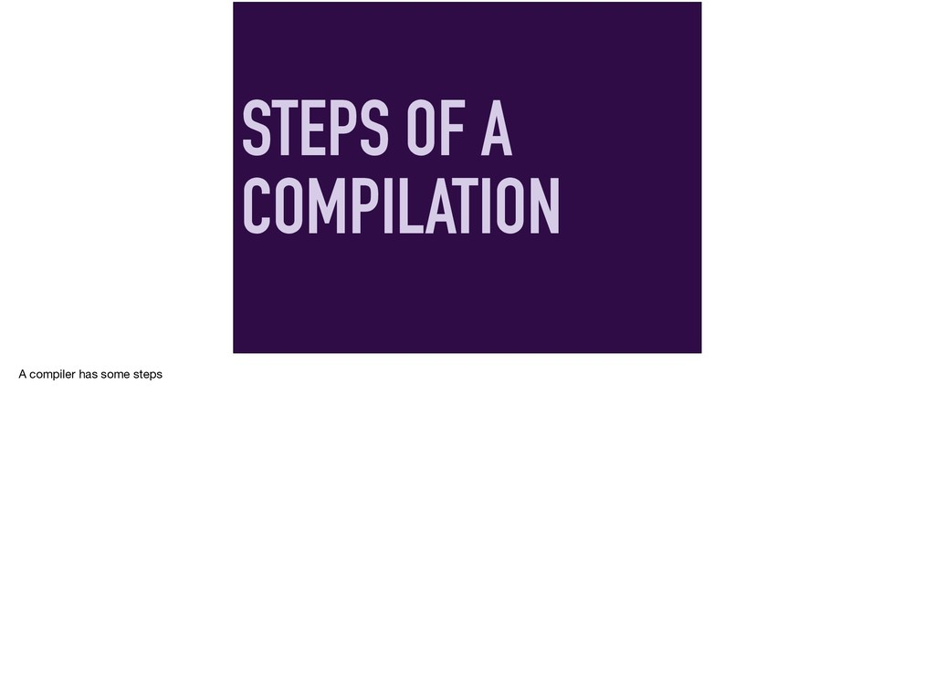 STEPS OF A COMPILATION A compiler has some steps