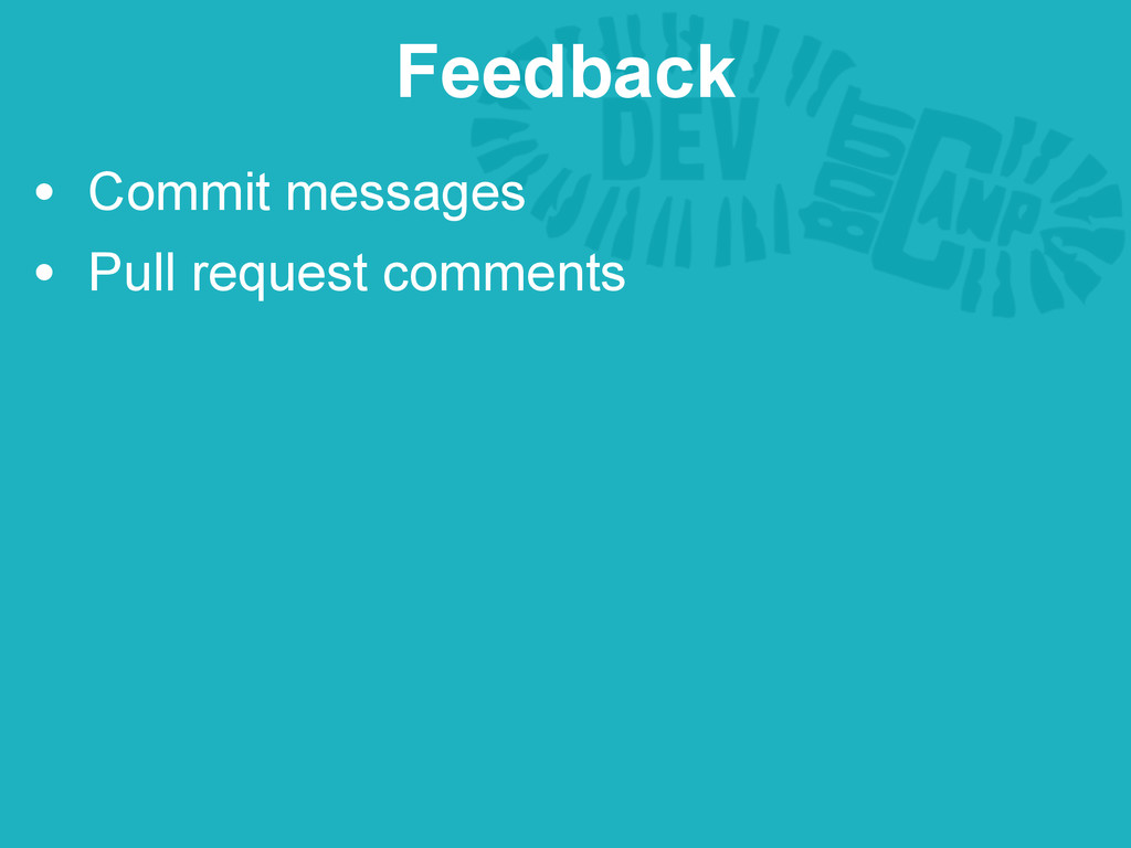 • Commit messages • Pull request comments Feedb...