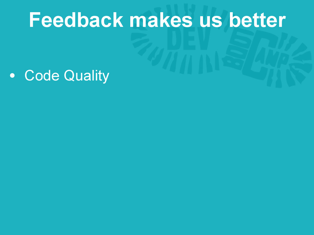 • Code Quality Feedback makes us better