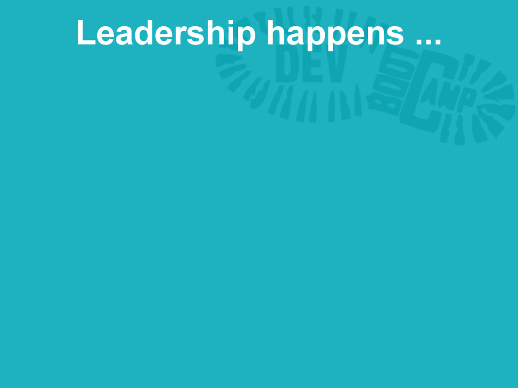 Leadership happens ...