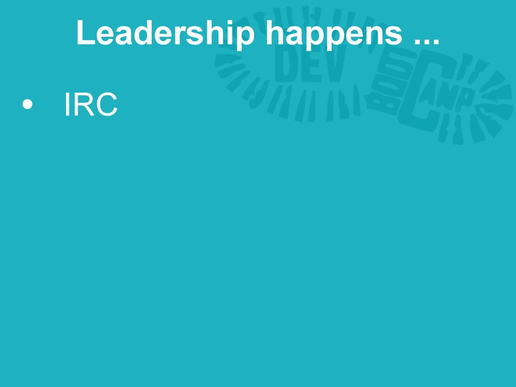 • IRC Leadership happens ...