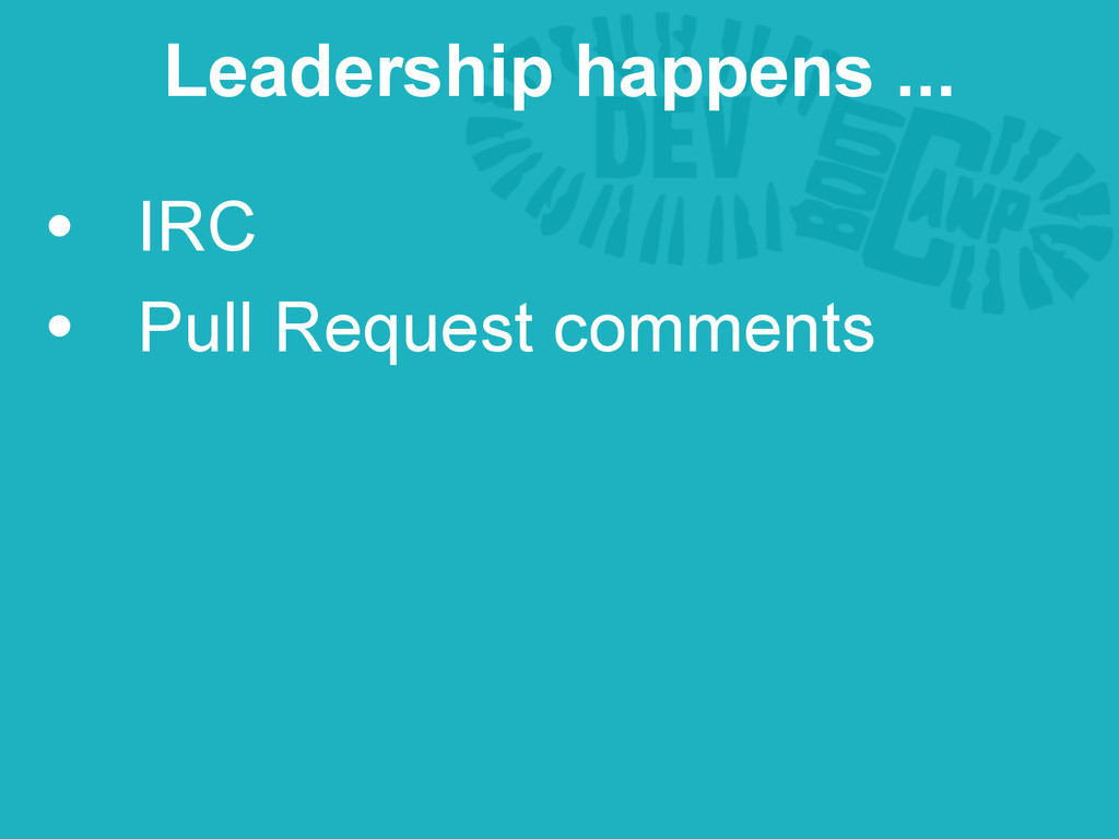 • IRC • Pull Request comments Leadership happen...