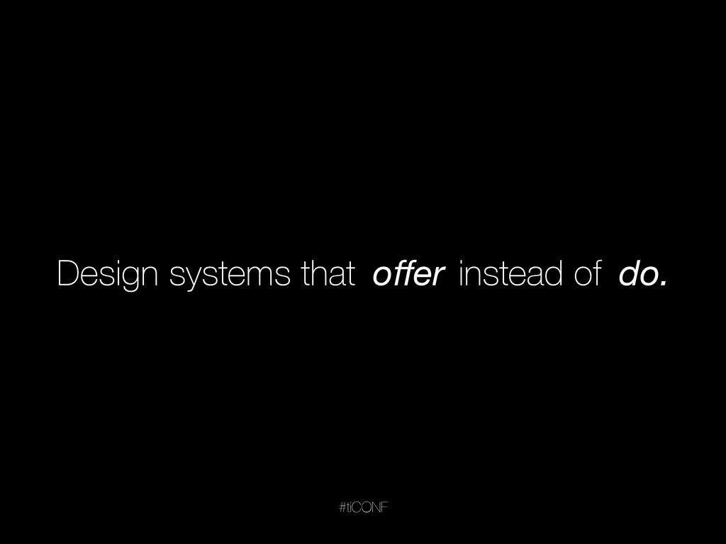 Design systems that offer instead of do. offer do...