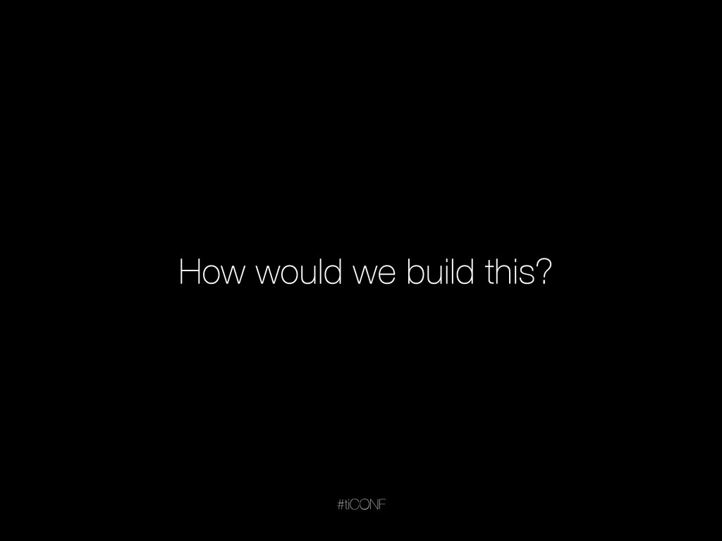 #tiCONF How would we build this?