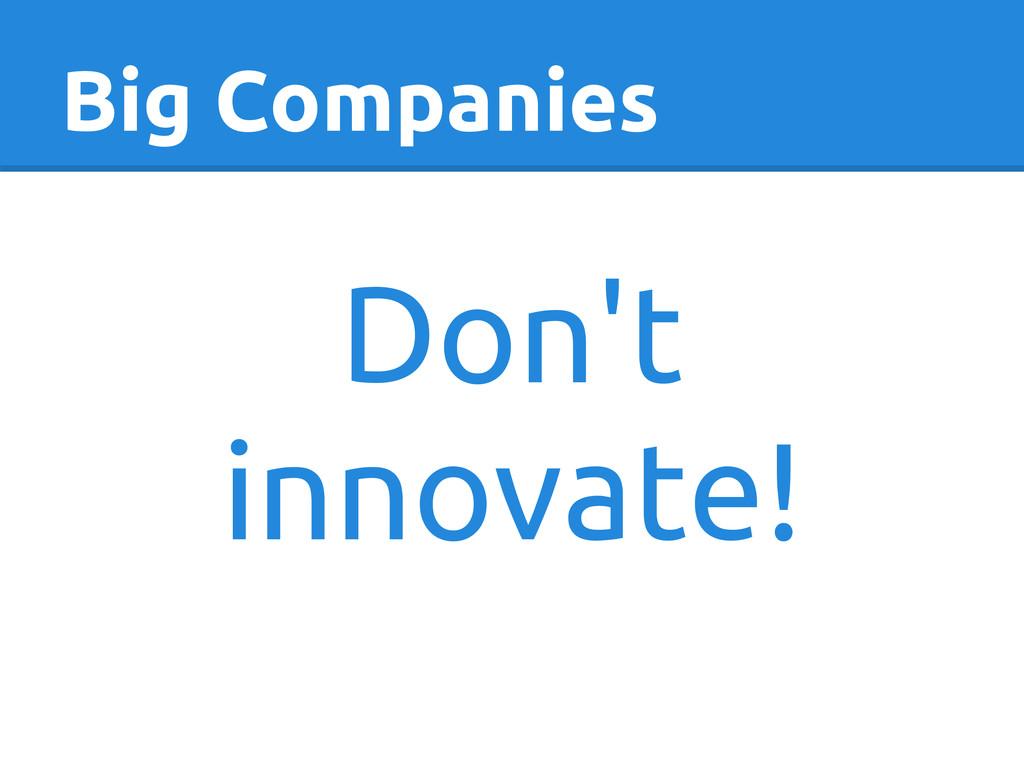 Big Companies Don't innovate!