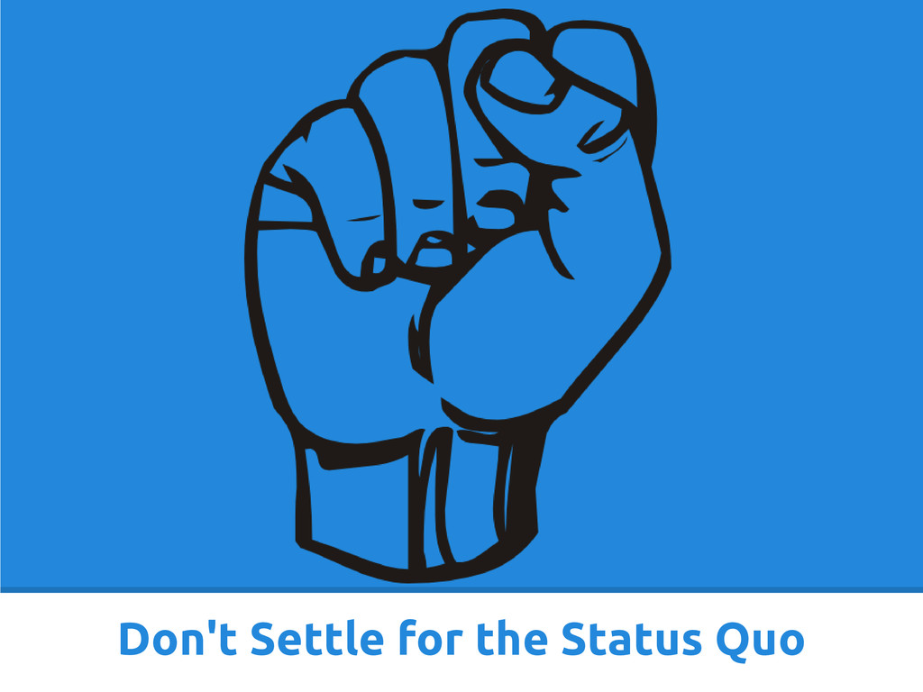 Don't Settle for the Status Quo