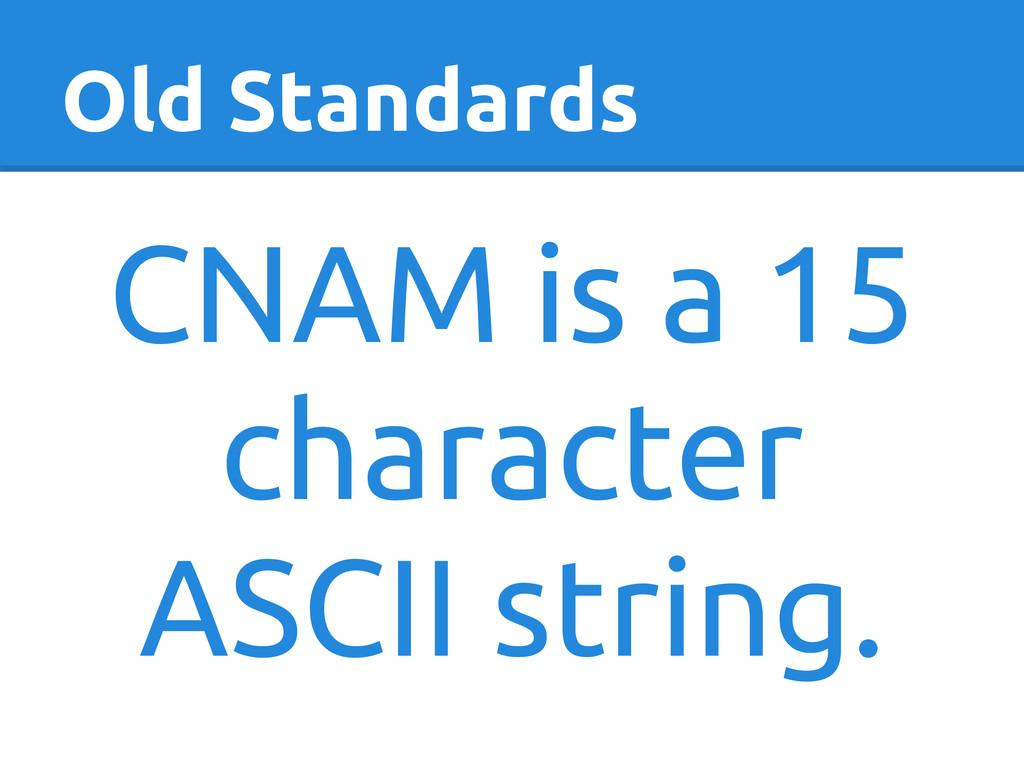 Old Standards CNAM is a 15 character ASCII stri...