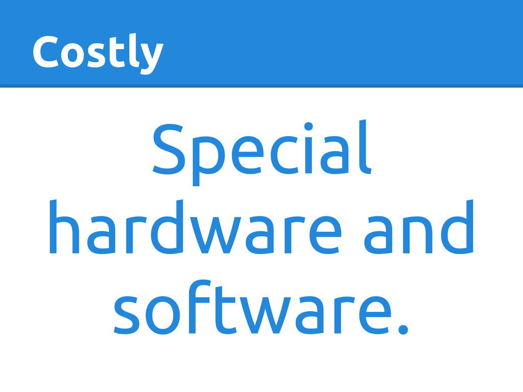 Costly Special hardware and software.