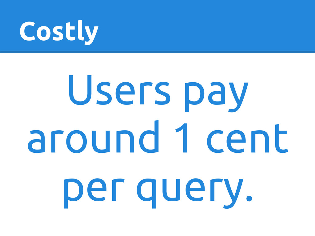 Costly Users pay around 1 cent per query.