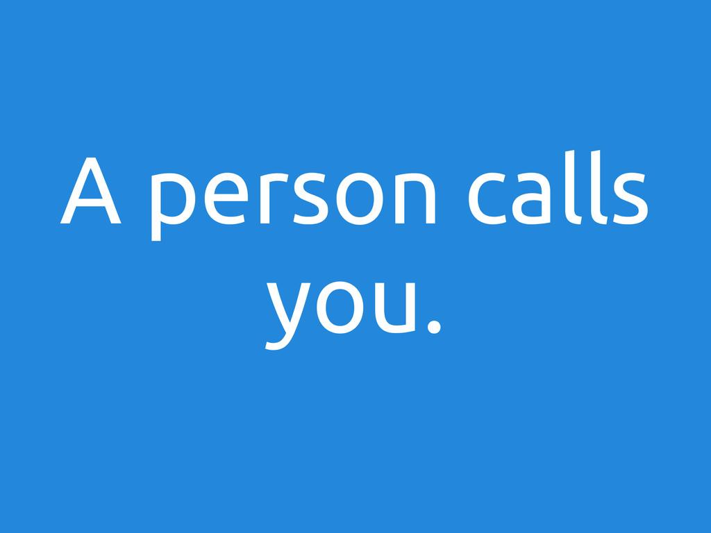 A person calls you.