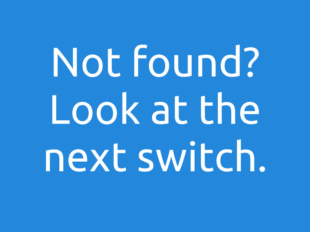Not found? Look at the next switch.