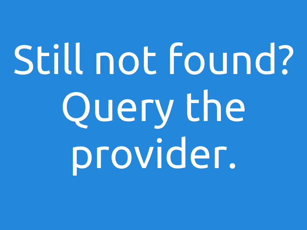Still not found? Query the provider.