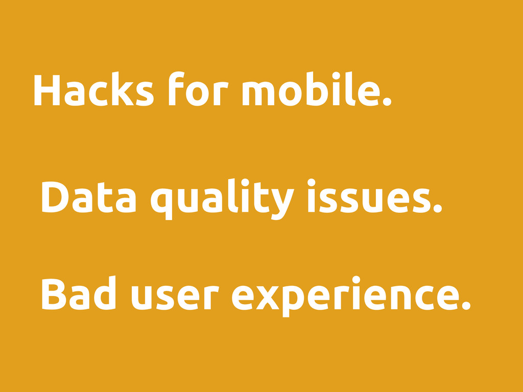 Hacks for mobile. Data quality issues. Bad user...