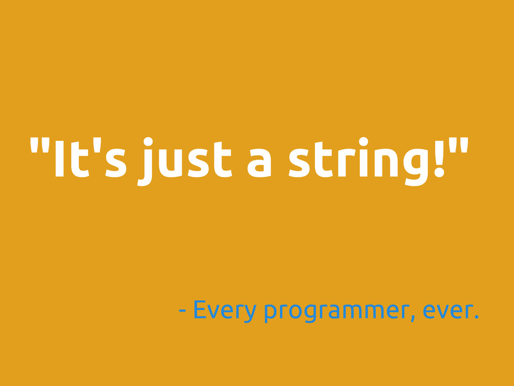 """""""It's just a string!"""" - Every programmer, ever."""