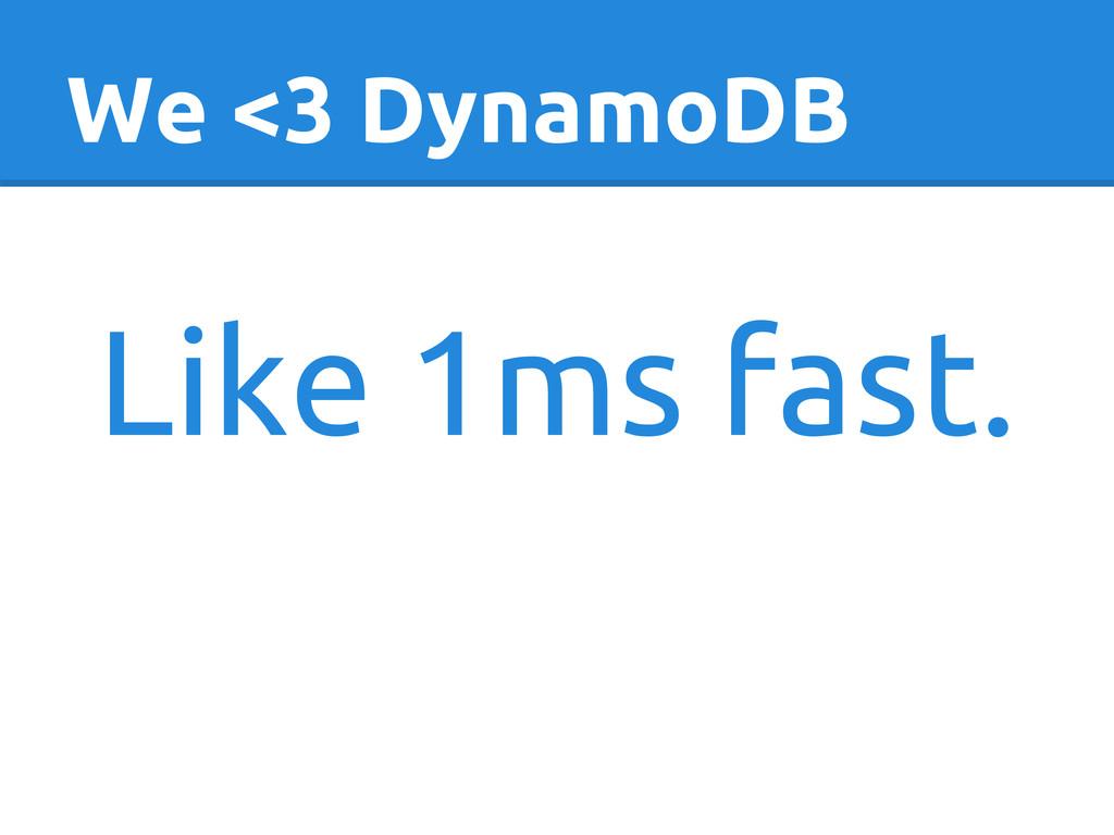 We <3 DynamoDB Like 1ms fast.