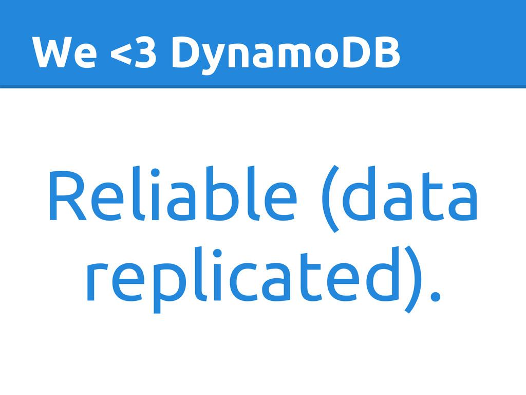 We <3 DynamoDB Reliable (data replicated).