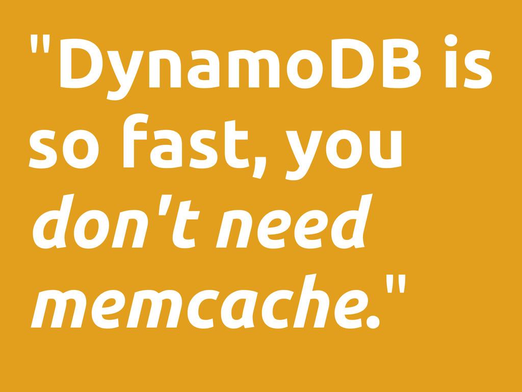 """DynamoDB is so fast, you don't need memcache."""