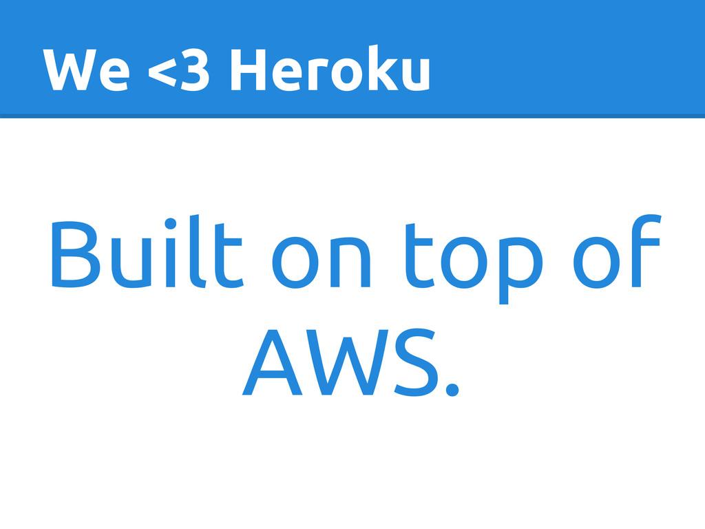 We <3 Heroku Built on top of AWS.