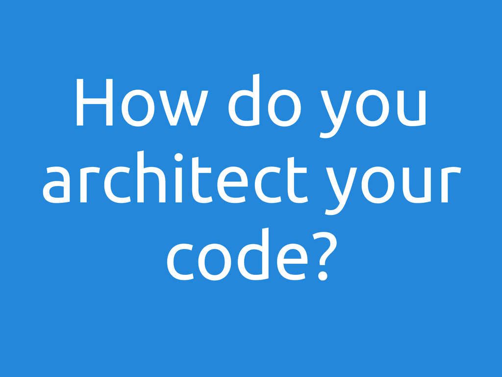 How do you architect your code?