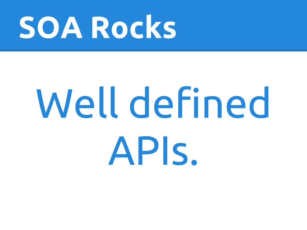 SOA Rocks Well defined APIs.