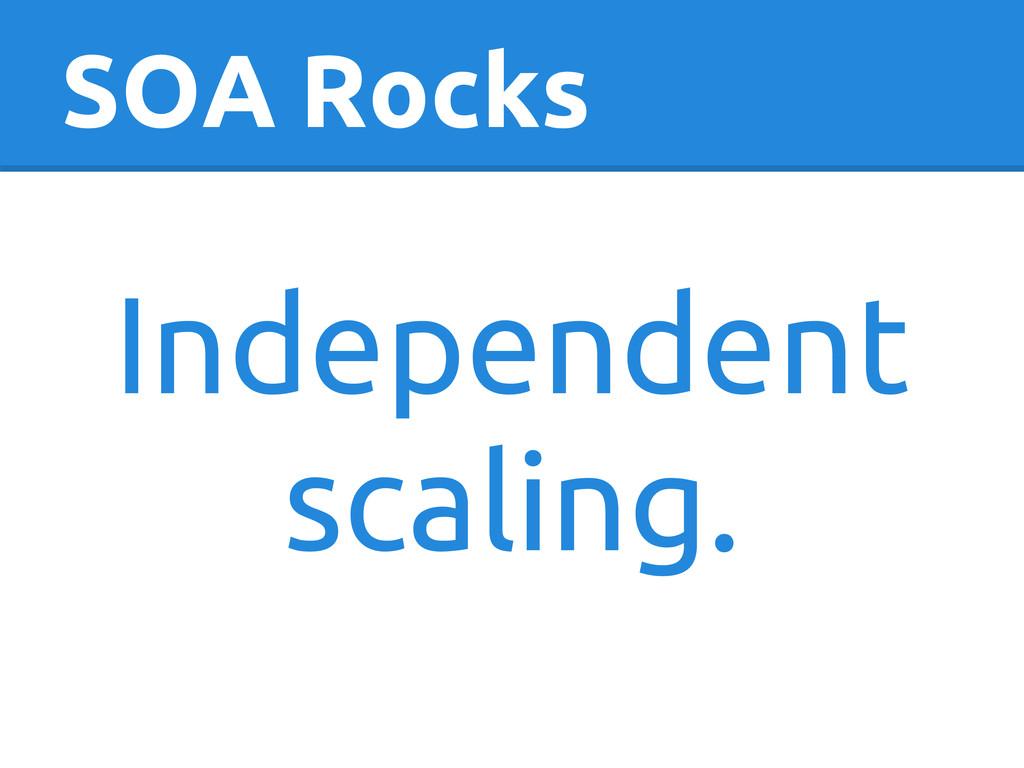 SOA Rocks Independent scaling.