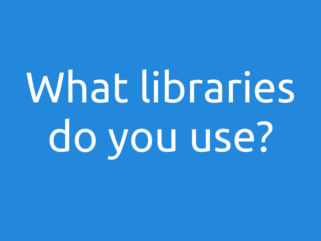 What libraries do you use?