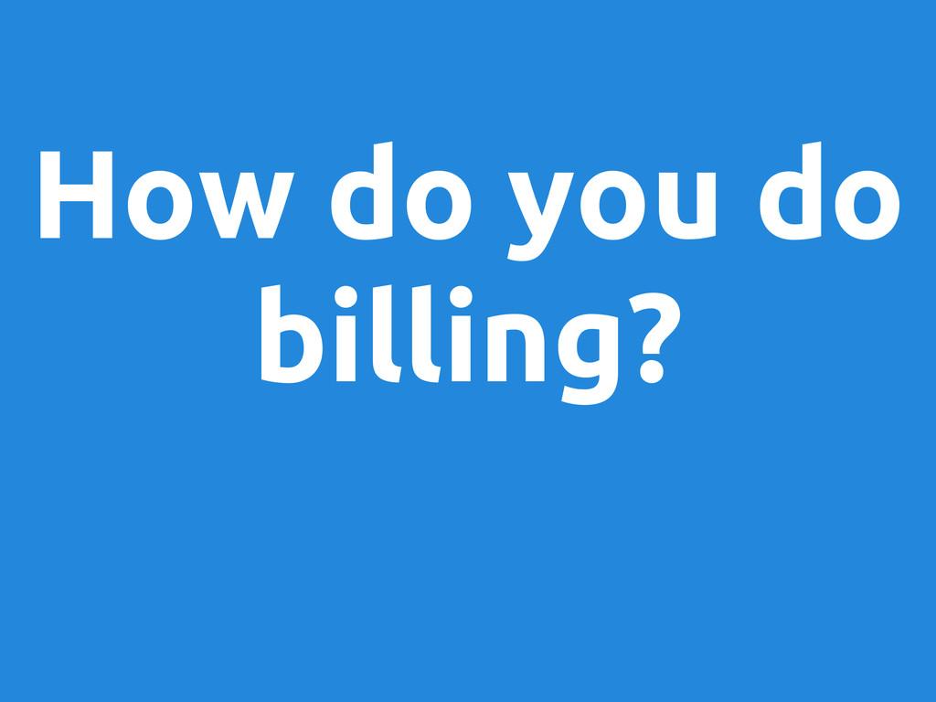 How do you do billing?
