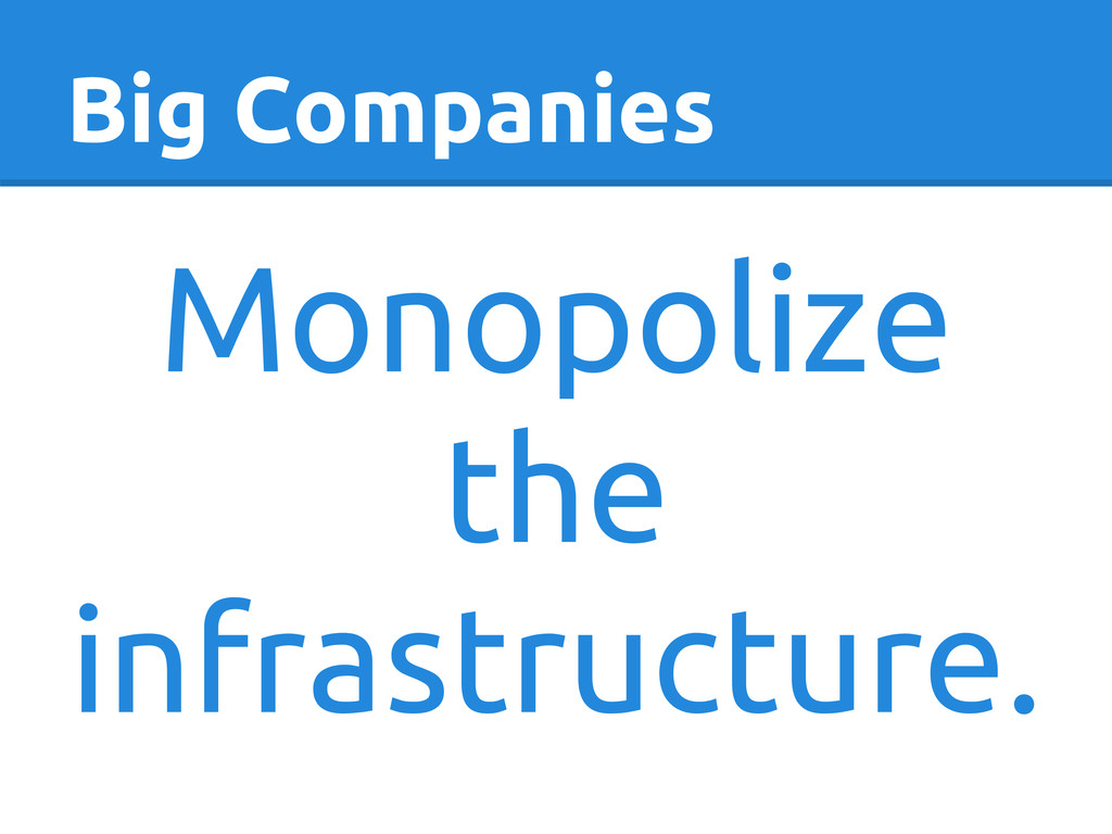 Big Companies Monopolize the infrastructure.