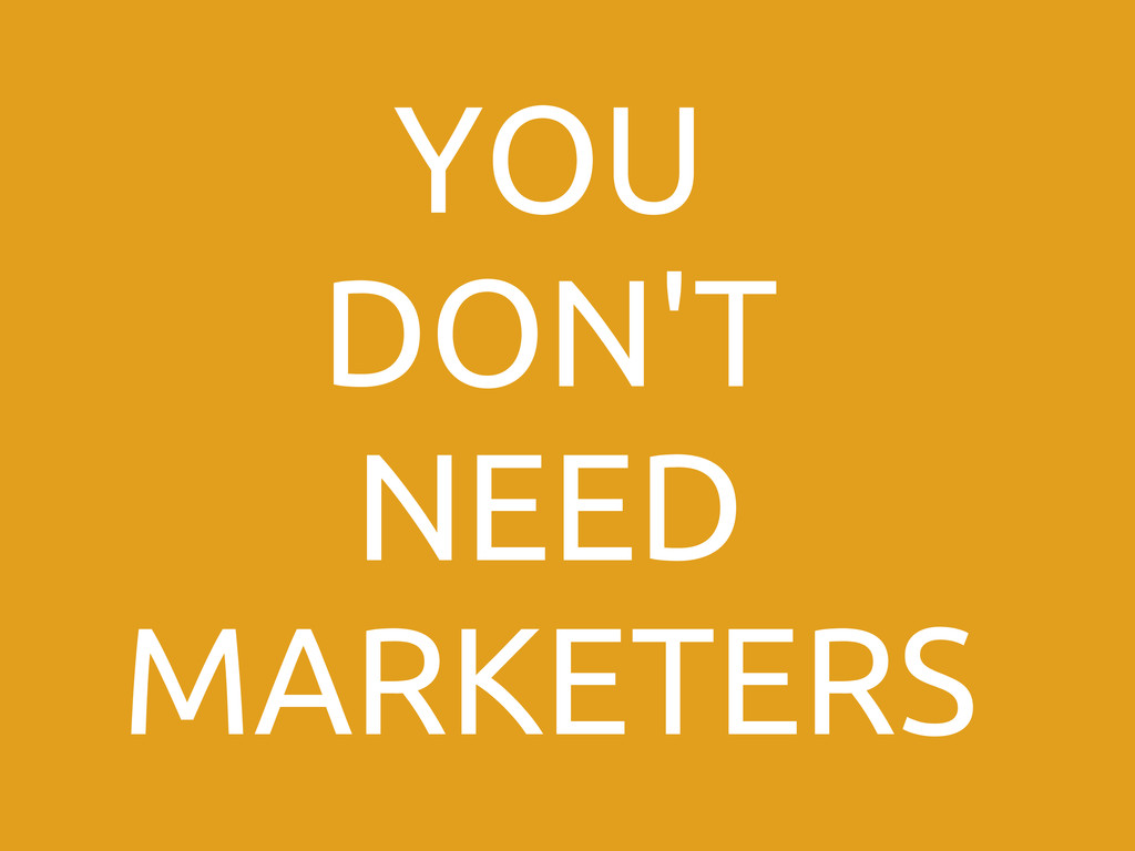 YOU DON'T NEED MARKETERS