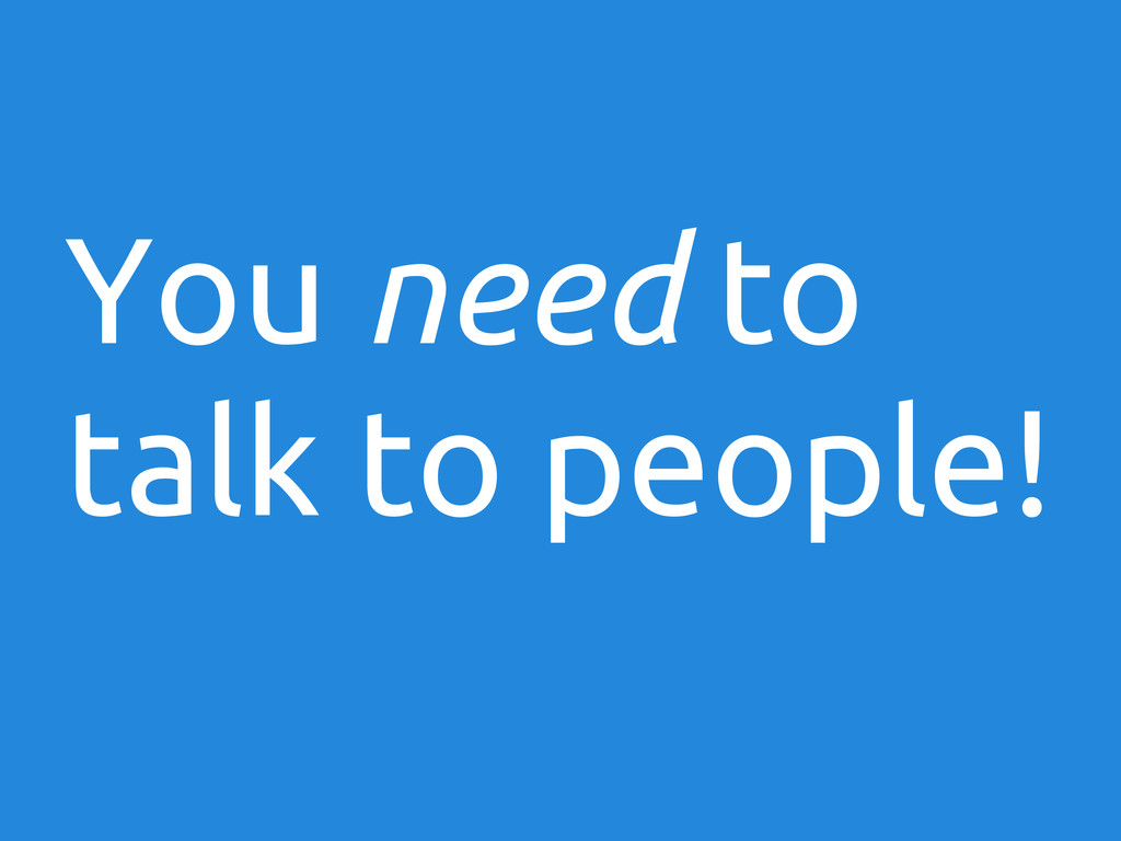 You need to talk to people!
