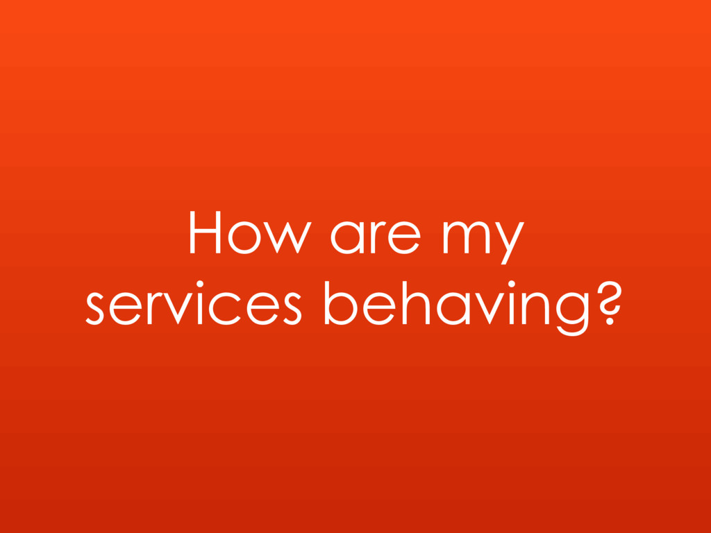How are my services behaving?