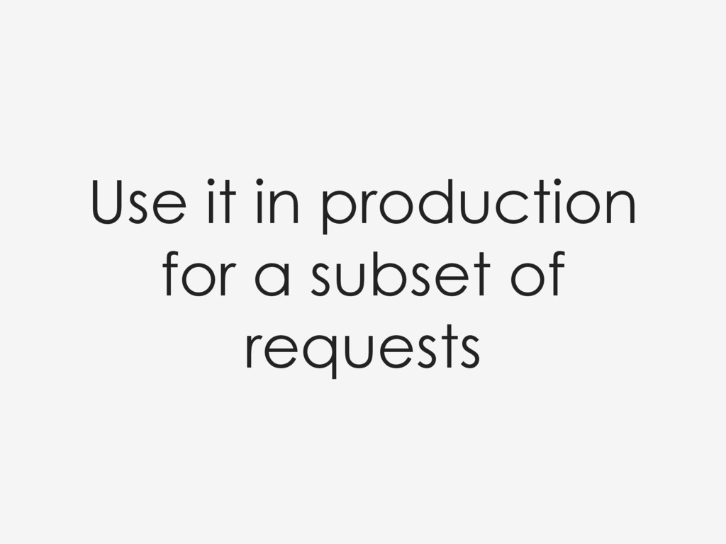 Use it in production for a subset of requests