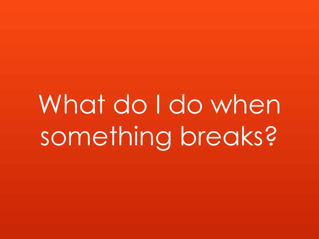 What do I do when something breaks?