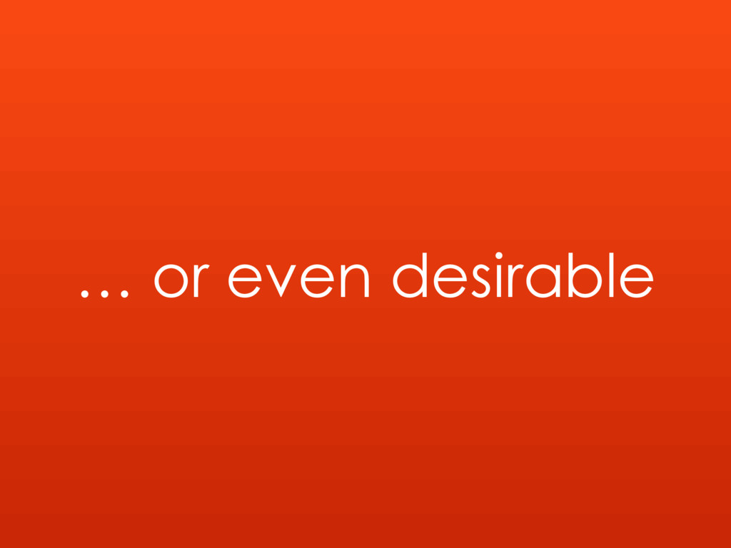 … or even desirable