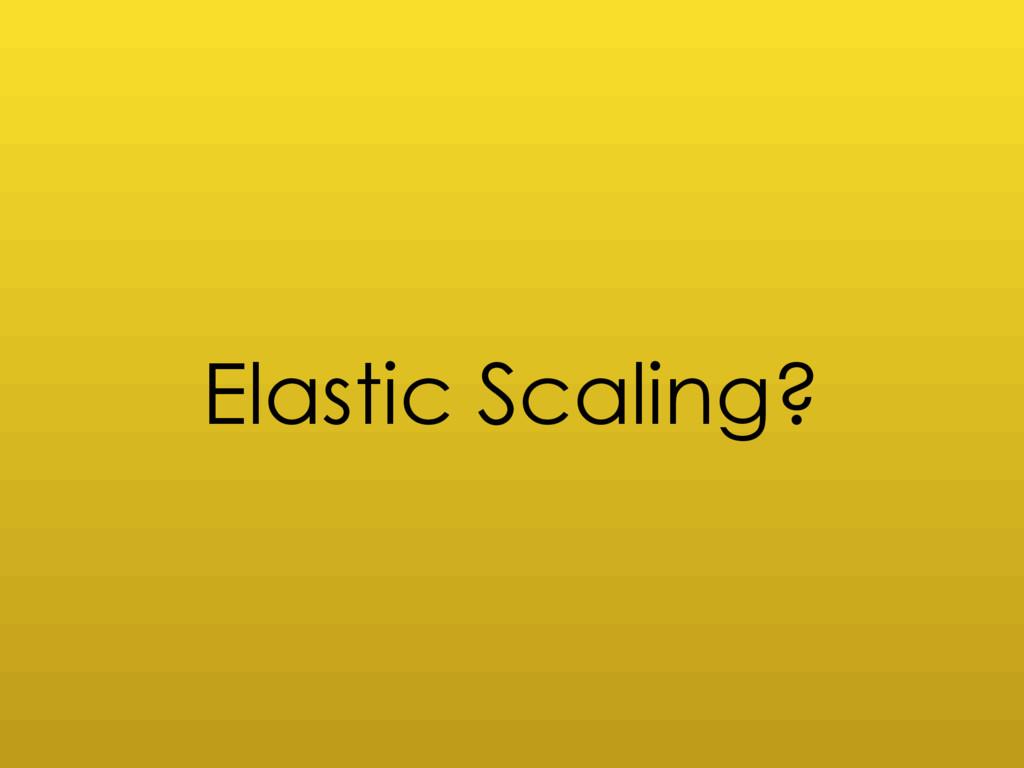 Elastic Scaling?