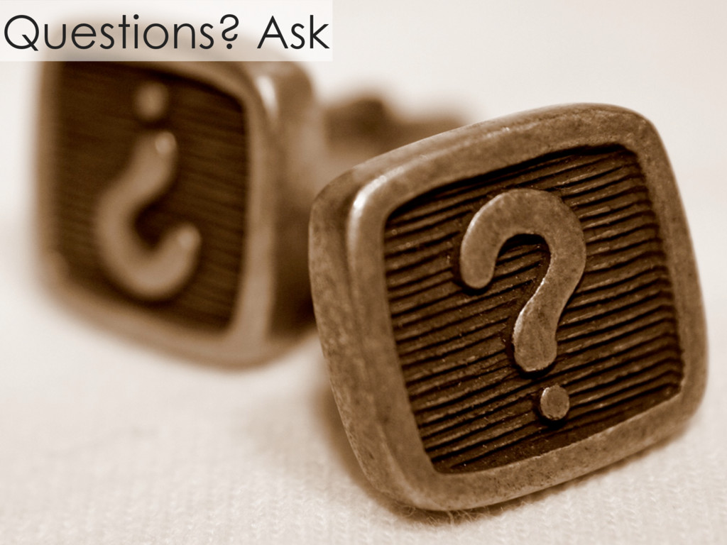 Questions? Ask