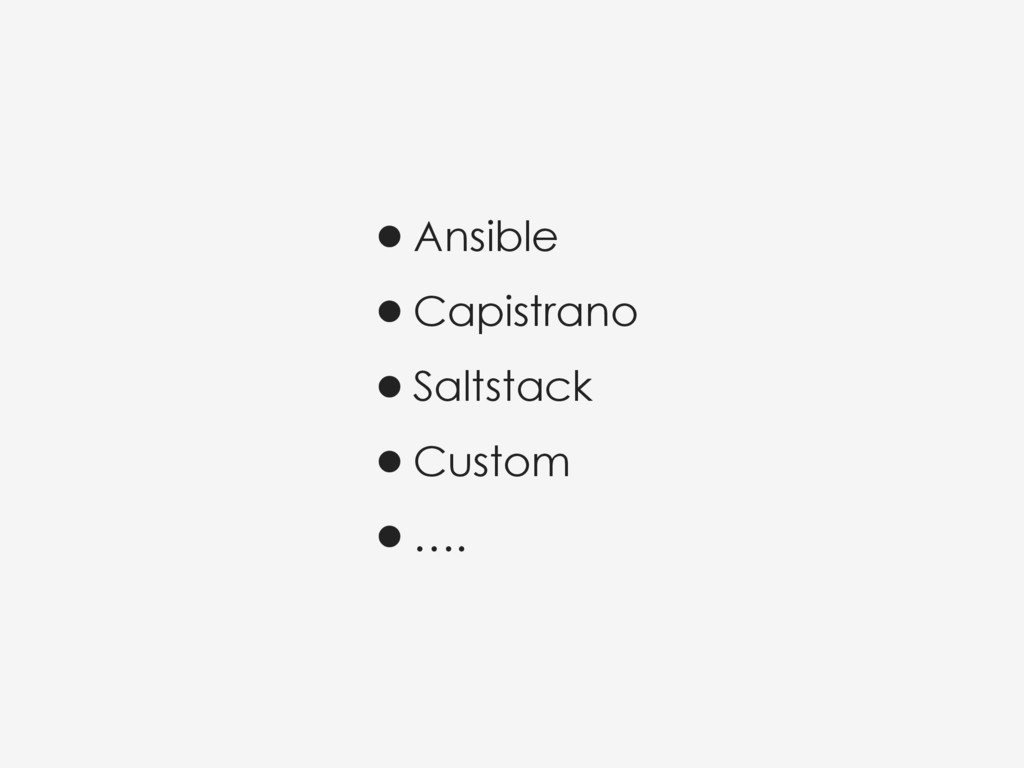 •Ansible •Capistrano •Saltstack •Custom •….