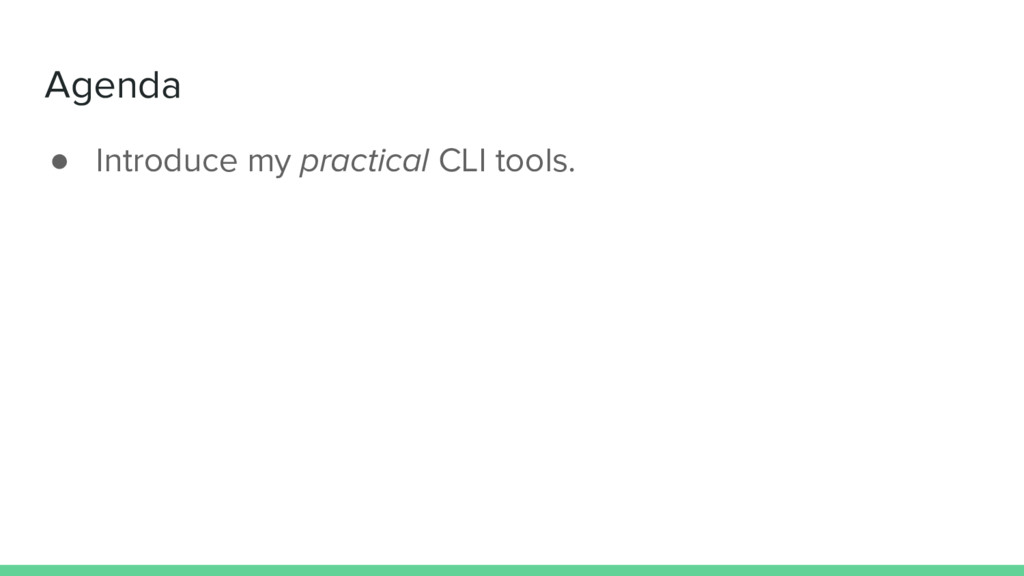 Agenda ● Introduce my practical CLI tools.