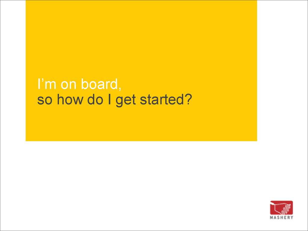 I'm on board, so how do I get started?