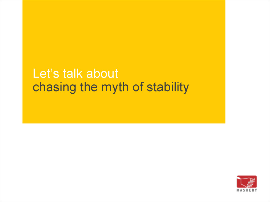 Let's talk about chasing the myth of stability