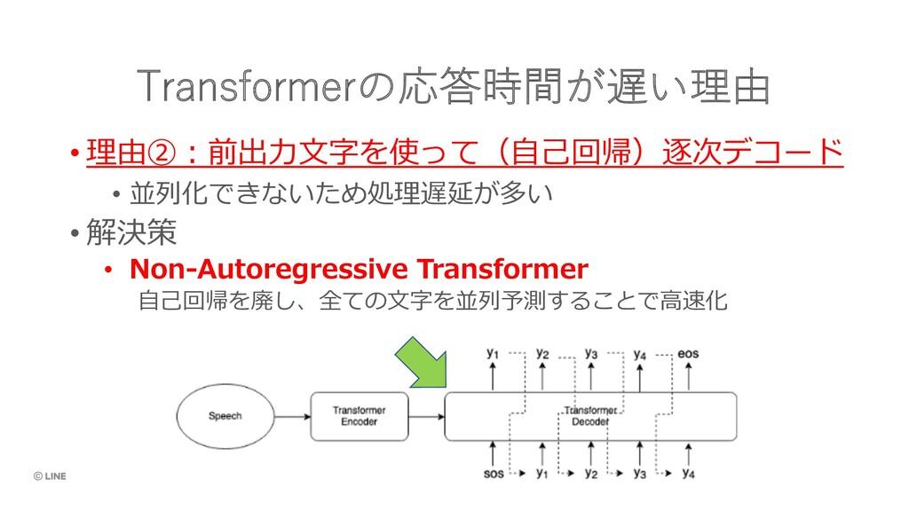 Transformerの応答時間が遅い理由 • 理由②︓前出⼒⽂字を使って(⾃⼰回帰)逐次デコ...