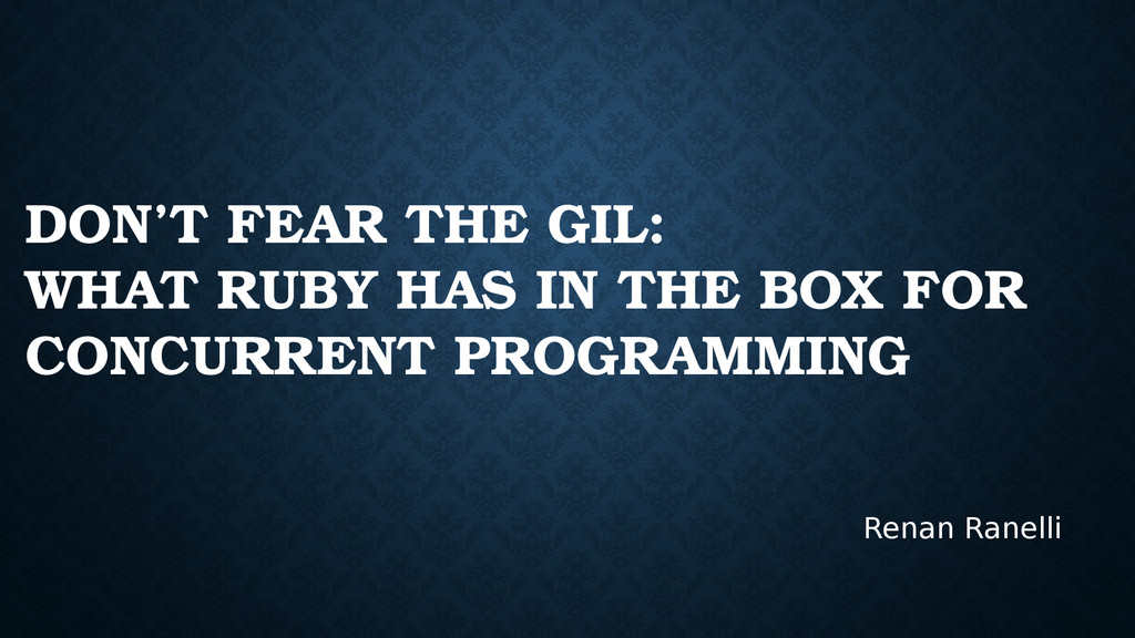 DON'T FEAR THE GIL: WHAT RUBY HAS IN THE BOX FO...