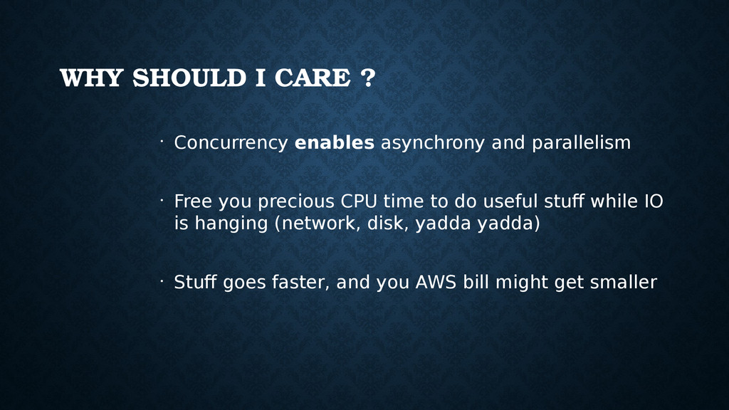 WHY SHOULD I CARE ? • Concurrency enables async...