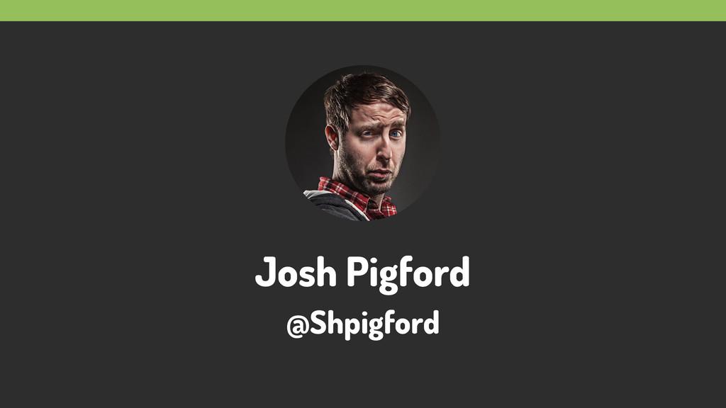 Josh Pigford @Shpigford