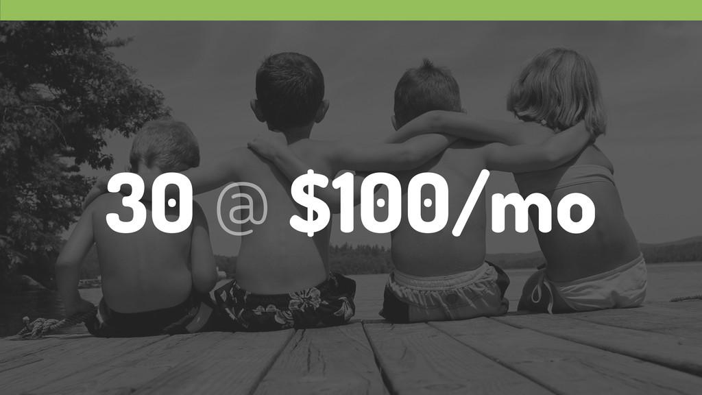 30 @ $100/mo