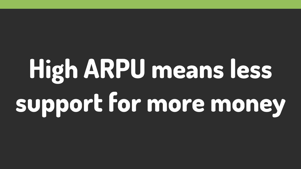 High ARPU means less support for more money