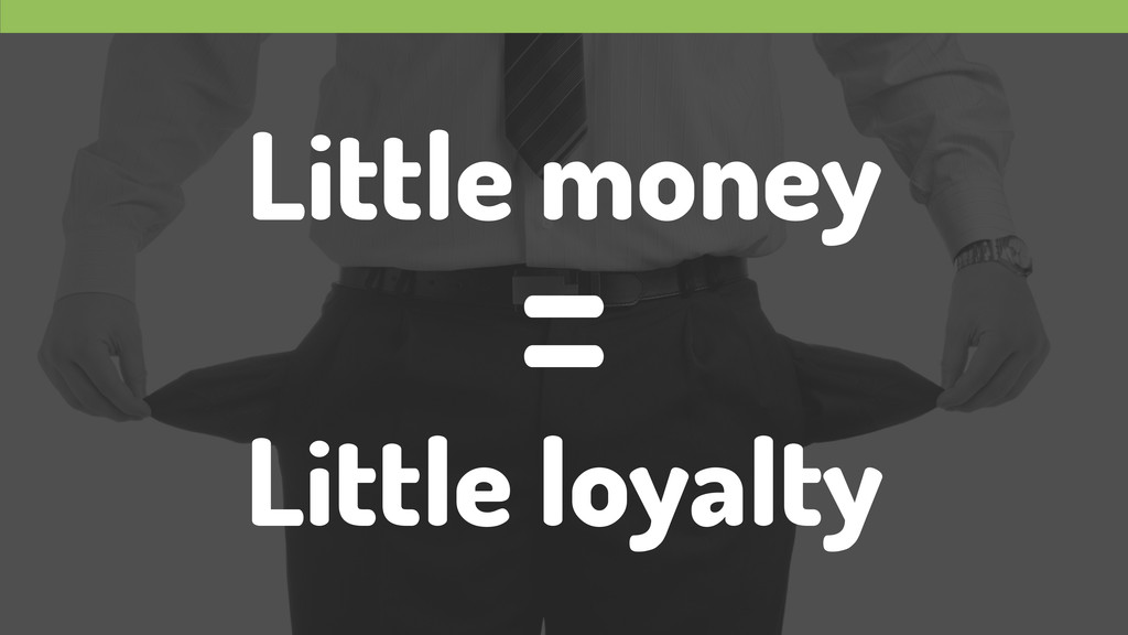 Little money ! Little loyalty =