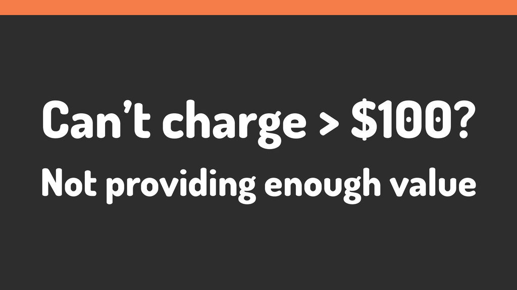 Can't charge > $100? Not providing enough value