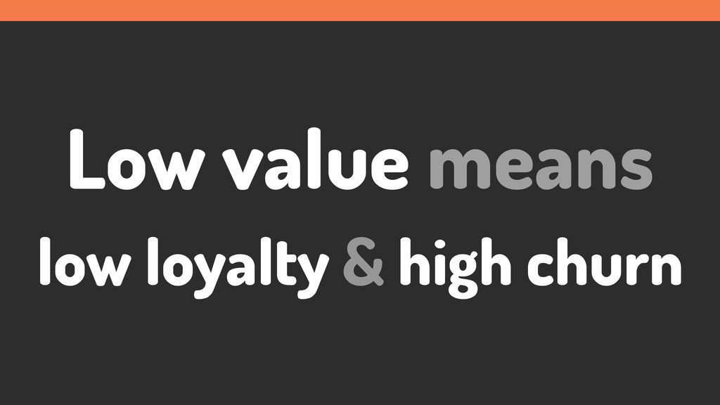 Low value means low loyalty & high churn